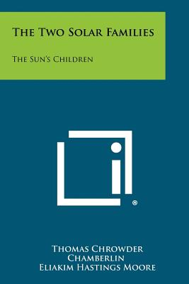 The Two Solar Families: The Sun's Children - Chamberlin, Thomas Chrowder, and Moore, Eliakim Hastings (Editor), and Barrows, Harlan H (Editor)