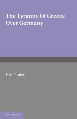 The Tyranny of Greece over Germany: A Study of the Influence Exercised by Greek Art and Poetry over the Great German Writers of the Eighteenth, Nineteenth and Twentieth Centuries - Butler, E. M.