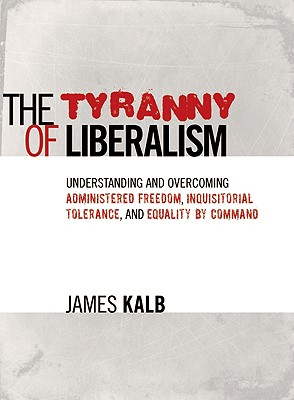 The Tyranny of Liberalism: Understanding and Overcoming Administered Freedom, Inquisitorial Tolerance, and Equality by Command - Kalb, James