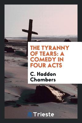 The Tyranny of Tears: A Comedy in Four Acts - Chambers, C Haddon