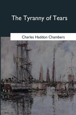 The Tyranny of Tears: A Comedy in Four Acts - Chambers, Charles Haddon