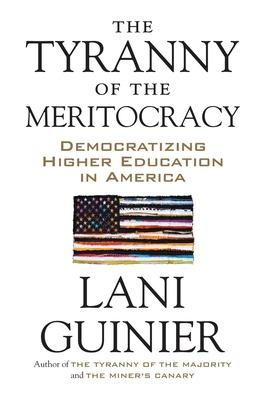 The Tyranny of the Meritocracy: Democratizing Higher Education in America - Guinier, Lani