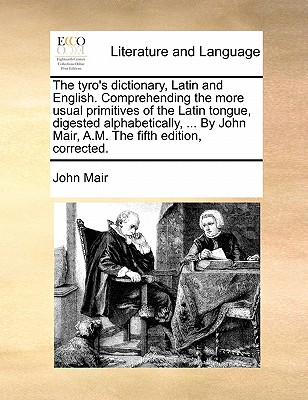 The Tyro's Dictionary, Latin and English. Comprehending the More Usual Primitives of the Latin Tongue, Digested Alphabetically, ... by John Mair, A.M. the Fifth Edition, Corrected. - Mair, John
