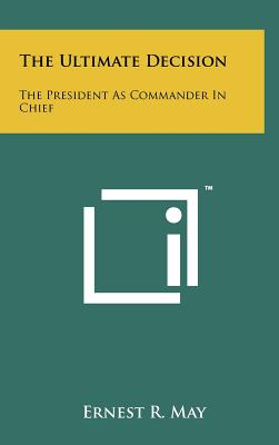 The Ultimate Decision: The President as Commander in Chief - May, Ernest R (Editor)