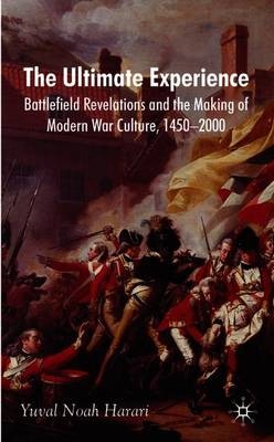The Ultimate Experience: Battlefield Revelations and the Making of Modern War Culture, 1450-2000 - Harari, Y