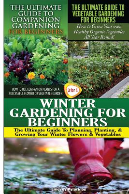 The Ultimate Guide to Companion Gardening for Beginners & the Ultimate Guide to Vegetable Gardening for Beginners & Winter Gardening for Beginners - Pylarinos, Lindsey