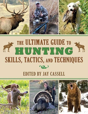 The Ultimate Guide to Hunting Skills, Tactics, and Techniques - Cassell, Jay (Editor)