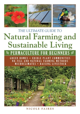 The Ultimate Guide to Natural Farming and Sustainable Living: Permaculture for Beginners - Faires, Nicole