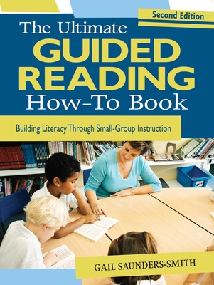 The Ultimate Guided Reading How-To Book: Building Literacy Through Small-Group Instruction - Saunders-Smith, Gail, PH.D.