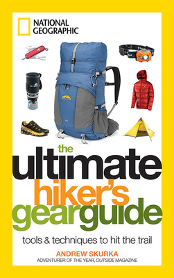The Ultimate Hiker's Gear Guide: Tools & Techniques to Hit the Trail - Skurka, Andrew