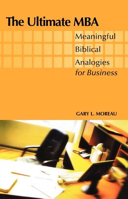 The Ultimate MBA: Meaningful Biblical Analogies for Business - Moreau, Gary