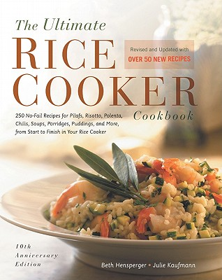 The Ultimate Rice Cooker Cookbook: 250 No-Fail Recipes for Pilafs, Risottos, Polenta, Chilis, Soups, Porridges, Puddings, and More, from Start to Finish in Your Rice Cooker - Hensperger, Beth, and Kaufmann, Julie