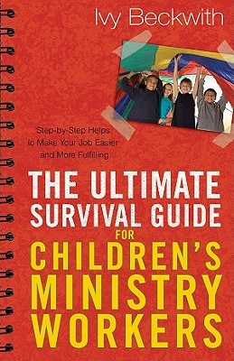 The Ultimate Survival Guide for Children's Ministry Workers: Step-By-Step Helps to Make Your Job Easier and More Fulfilling - Beckwith, Ivy