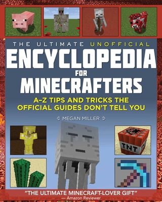 The Ultimate Unofficial Encyclopedia for Minecrafters: An A - Z Book of Tips and Tricks the Official Guides Don't Teach You - Miller, Megan