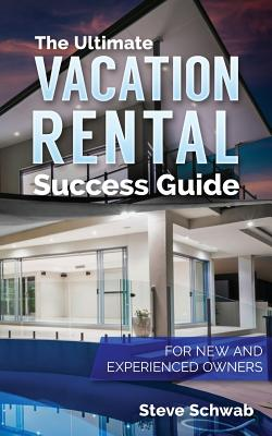 The Ultimate Vacation Rental Success Guide: For New and Experienced Owners - Schwab, Steve