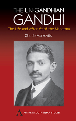 The Un-Gandhian Gandhi: The Life and Afterlife of the Mahatma - Markovits, Claude