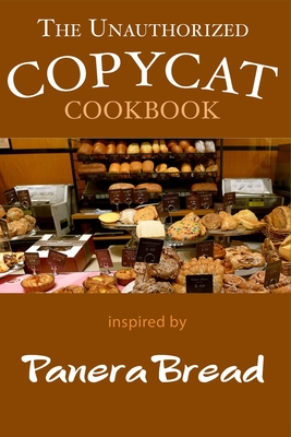 The Unauthorized Panera Bread Copycat Cookbook: Current Classics and Forgotten Favorites - Stevens, Jr