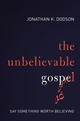 The Unbelievable Gospel: Say Something Worth Believing - Dodson, Jonathan K.