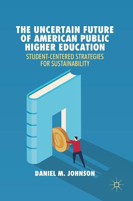 The Uncertain Future of American Public Higher Education: Student-Centered Strategies for Sustainability - Johnson, Daniel M