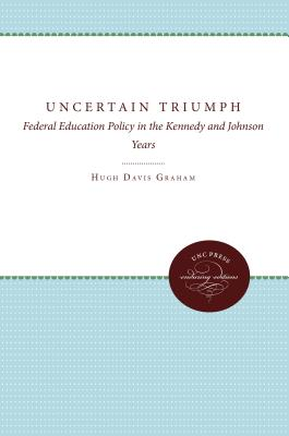 The Uncertain Triumph: Federal Education Policy in the Kennedy and Johnson Years - Graham, Hugh Davis