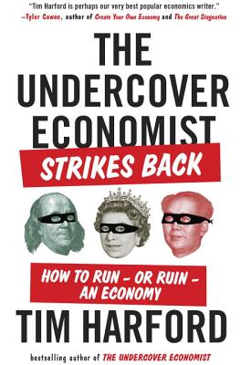 The Undercover Economist Strikes Back: How to Run--Or Ruin--An Economy - Harford, Tim