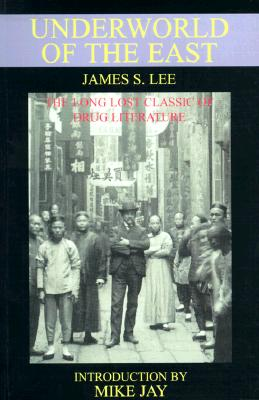 The Underworld of the East: Being Eighteen Years' Actual Experiences of the Underworlds, Drug Haunts and Jungles of India, China and the Malay Archipelago - Lee, James S, and Jay, Mike (Introduction by)