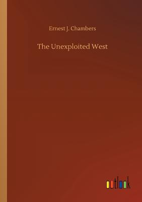The Unexploited West - Chambers, Ernest J