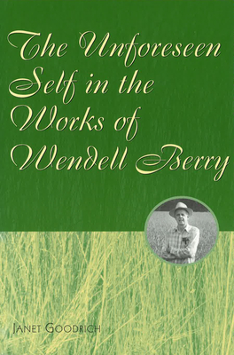 The Unforeseen Self in the Works of Wendell Berry - Goodrich, Janet, PH.D.