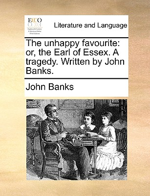 The Unhappy Favourite: Or, the Earl of Essex. a Tragedy. Written by John Banks. - Banks, John