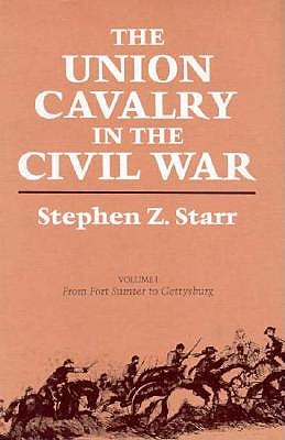 The Union Cavalry in the Civil War, Volume 1: From Fort Sumter to Gettysburg 1861-1863 - Starr, Stephen Z