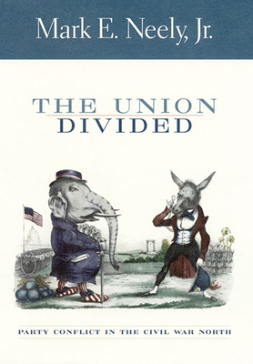 The Union Divided: Party Conflict in the Civil War North - Neely, Mark, Jr.