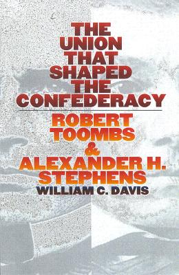 The Union That Shaped the Confederacy: Robert Toombs and Alexander H. Stephens - Davis, William C