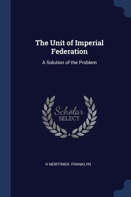 The Unit of Imperial Federation: A Solution of the Problem - Franklyn, H Mortimer-