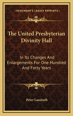 The United Presbyterian Divinity Hall: In Its Changes and Enlargements for One Hundred and Forty Years - Landreth, Peter