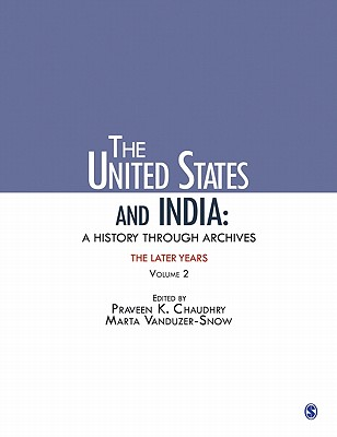 The United States and India: A History Through Archives: The Later Years: Volume 2 - Chaudhry, Praveen K., and Vanduzer-Snow, Marta