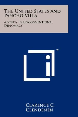 The United States and Pancho Villa: A Study in Unconventional Diplomacy - Clendenen, Clarence C