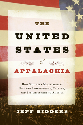 The United States of Appalachia: How Southern Mountaineers Brought Independence, Culture, and Enlightenment to America - Biggers, Jeff