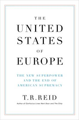 The United States of Europe: The New Superpower and the End of American Supremacy - Reid, T R