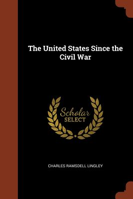 The United States Since the Civil War - Lingley, Charles Ramsdell