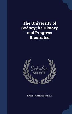 The University of Sydney; Its History and Progress Illustrated - Dallen, Robert Ambrose