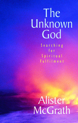 The Unknown God: Searching for spiritual fulfilment - McGrath, Alister, DPhil, DD