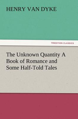 The Unknown Quantity a Book of Romance and Some Half-Told Tales - Van Dyke, Henry