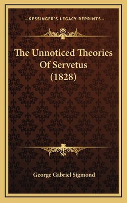 The Unnoticed Theories of Servetus (1828) - Sigmond, George Gabriel