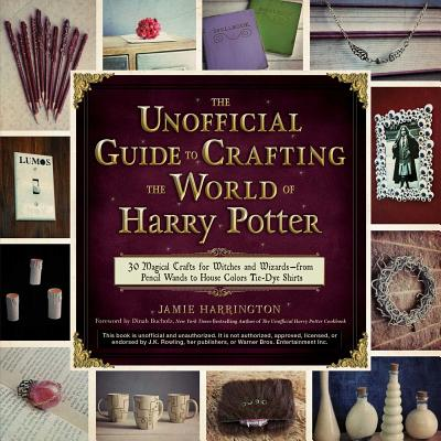 The Unofficial Guide to Crafting the World of Harry Potter: 30 Magical Crafts for Witches and Wizards--From Pencil Wands to House Colors Tie-Dye Shirts - Harrington, Jamie, and Bucholz, Dinah (Foreword by)