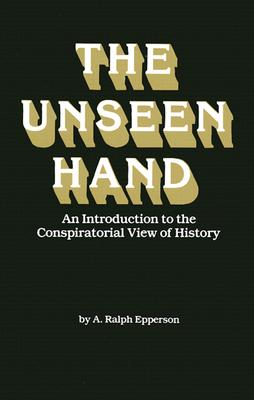 The Unseen Hand: An Introduction to the Conspiratorial View of History - Epperson, A Ralph