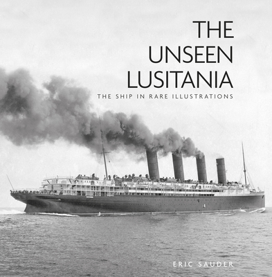The Unseen Lusitania: The Ship in Rare Illustrations - Sauder, Eric