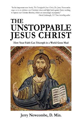The Unstoppable Jesus Christ: How Your Faith Can Triumph in a World Gone Mad - Newcombe, Jerry