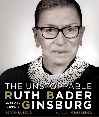 The Unstoppable Ruth Bader Ginsburg: American Icon - Felix, Antonia, and Leder, Mimi (Foreword by)