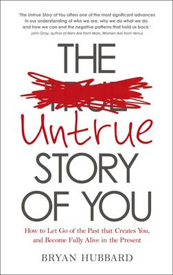 The Untrue Story of You: How to Let Go of the Past that Creates You, and Become Fully Alive in the Present - Hubbard, Bryan
