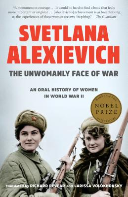 The Unwomanly Face of War: An Oral History of Women in World War II - Alexievich, Svetlana, and Pevear, Richard (Translated by), and Volokhonsky, Larissa (Translated by)